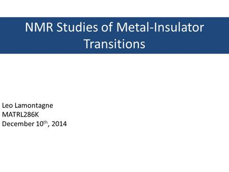 NMR Studies of Metal-Insulator Transitions Leo Lamontagne MATRL286K December 10 th, 2014.