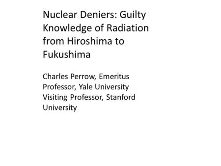 Nuclear Deniers: Guilty Knowledge of Radiation from Hiroshima to Fukushima Charles Perrow, Emeritus Professor, Yale University Visiting Professor, Stanford.