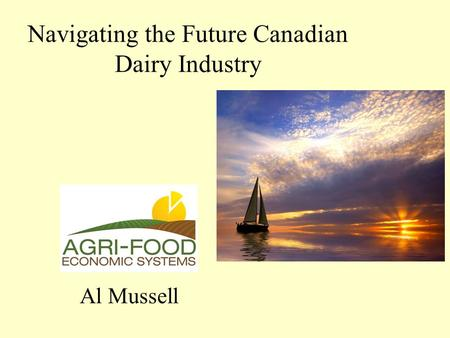 Navigating the Future Canadian Dairy Industry Al Mussell.