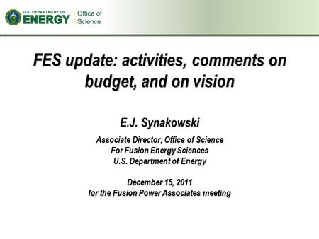 FES update: activities, comments on budget, and on vision E.J. Synakowski Associate Director, Office of Science For Fusion Energy Sciences U.S. Department.