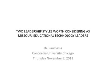 TWO LEADERSHIP STYLES WORTH CONSIDERING AS MISSOURI EDUCATIONAL TECHNOLOGY LEADERS Dr. Paul Sims Concordia University Chicago Thursday November 7, 2013.