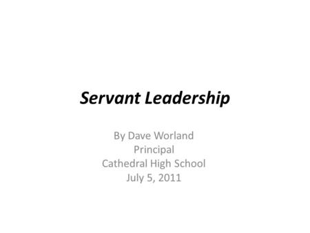 Servant Leadership By Dave Worland Principal Cathedral High School July 5, 2011.