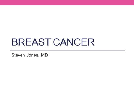 Breast Cancer Steven Jones, MD.