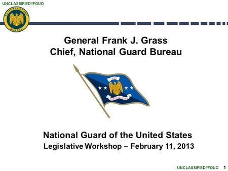 UNCLASSIFIED//FOUO 1 General Frank J. Grass Chief, National Guard Bureau National Guard of the United States Legislative Workshop – February 11, 2013.