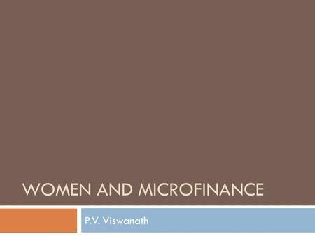 WOMEN AND MICROFINANCE P.V. Viswanath. Learning Goals  Why are most microfinance borrowers women?  Is targeting women efficient?  Does targeting women.