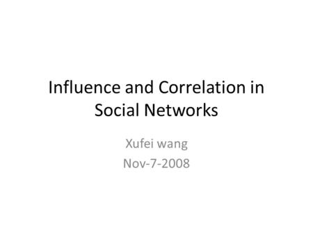 Influence and Correlation in Social Networks Xufei wang Nov-7-2008.