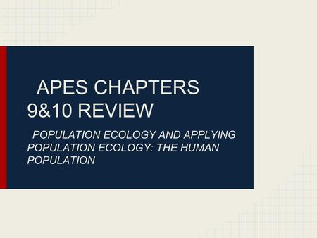 APES CHAPTERS 9&10 REVIEW POPULATION ECOLOGY AND APPLYING POPULATION ECOLOGY: THE HUMAN POPULATION.
