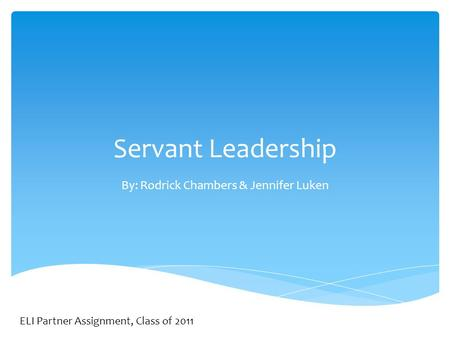 Servant Leadership By: Rodrick Chambers & Jennifer Luken ELI Partner Assignment, Class of 2011.