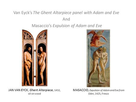 Van Eyck's The Ghent Altarpiece panel with Adam and Eve And Masaccio's Expulsion of Adam and Eve MASACCIO, Expulsion of Adam and Eve from Eden, 1425, Fresco.