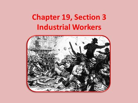 Chapter 19, Section 3 Industrial Workers. Decline of Working Conditions Machines run by unskilled workers were eliminating the jobs of many skilled craftspeople.