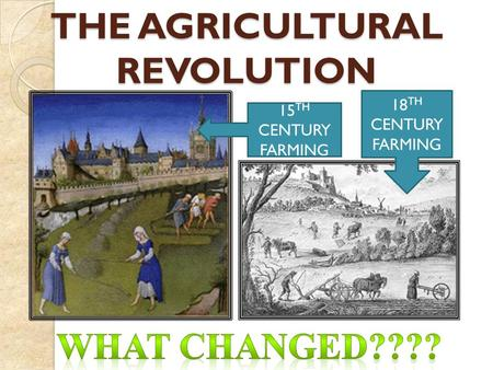 15 TH CENTURY FARMING 18 TH CENTURY FARMING THE AGRICULTURAL REVOLUTION.