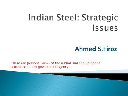 Ahmed S.Firoz These are personal views of the author and should not be attributed to any government agency.
