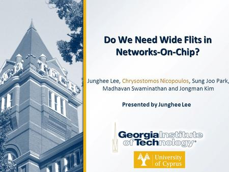 Do We Need Wide Flits in Networks-On-Chip? Junghee Lee, Chrysostomos Nicopoulos, Sung Joo Park, Madhavan Swaminathan and Jongman Kim Presented by Junghee.