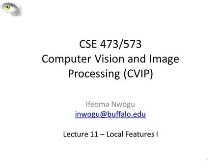 CSE 473/573 Computer Vision and Image Processing (CVIP) Ifeoma Nwogu Lecture 11 – Local Features I 1.