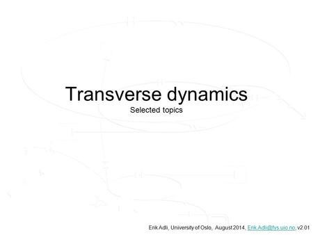 Transverse dynamics Selected topics, University of Oslo, Erik Adli, University of Oslo, August 2014,