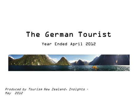 The German Tourist Year Ended April 2012 Produced by Tourism New Zealand, Insights – May 2012.