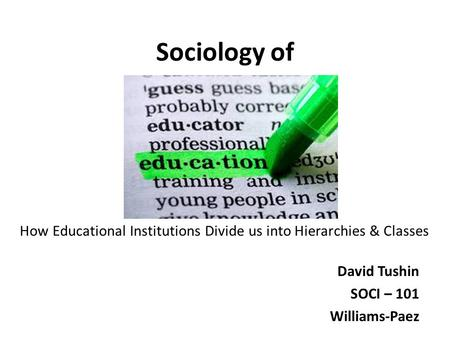 Sociology of David Tushin SOCI – 101 Williams-Paez How Educational Institutions Divide us into Hierarchies & Classes.