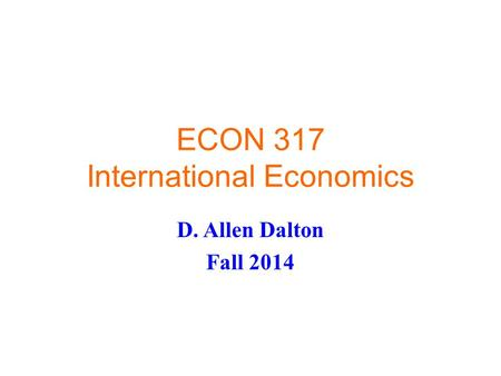 ECON 317 International Economics D. Allen Dalton Fall 2014.