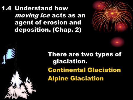 1.4Understand how moving ice acts as an agent of erosion and deposition. (Chap. 2) There are two types of glaciation. Continental Glaciation Alpine Glaciation.