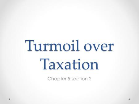 Turmoil over Taxation Chapter 5 section 2.