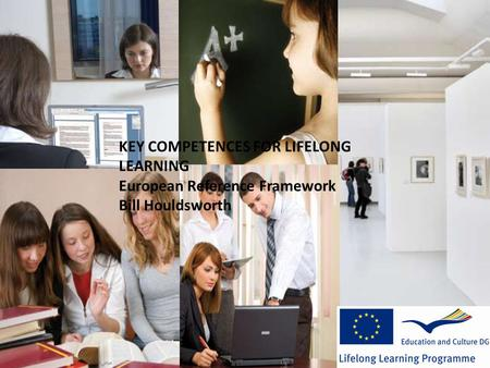 KEY COMPETENCES FOR LIFELONG LEARNING European Reference Framework Bill Houldsworth.