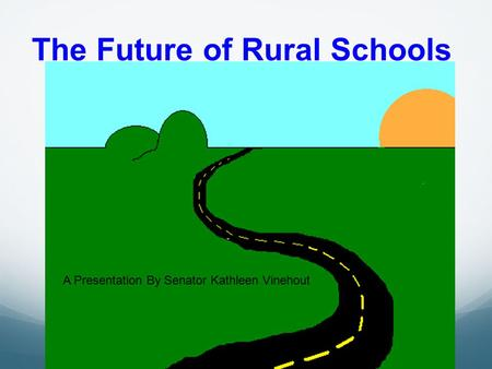 The Future of Rural Schools A Presentation By Senator Kathleen Vinehout.