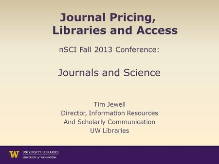 Journal Pricing, Libraries and Access nSCI Fall 2013 Conference: Journals and Science Tim Jewell Director, Information Resources And Scholarly Communication.