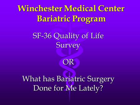 Winchester Medical Center Bariatric Program SF-36 Quality of Life Survey OR What has Bariatric Surgery Done for Me Lately?
