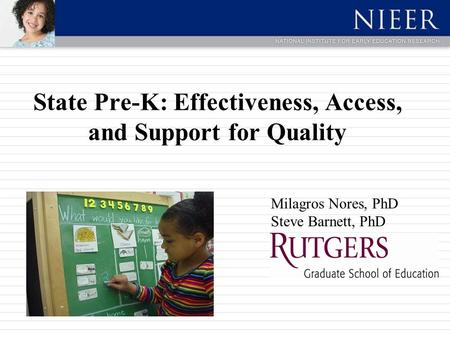 State Pre-K: Effectiveness, Access, and Support for Quality Milagros Nores, PhD Steve Barnett, PhD.