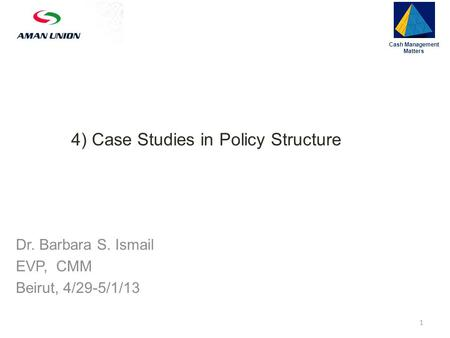 4) Case Studies in Policy Structure Cash Management Matters 1 Dr. Barbara S. Ismail EVP, CMM Beirut, 4/29-5/1/13.