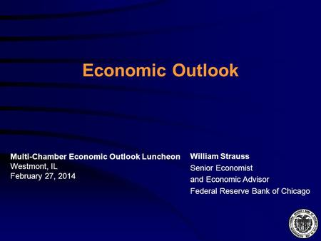 Economic Outlook William Strauss Senior Economist and Economic Advisor Federal Reserve Bank of Chicago Multi-Chamber Economic Outlook Luncheon Westmont,