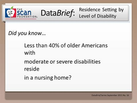 DataBrief: Did you know… DataBrief Series ● September 2011 ● No. 16 Residence Setting by Level of Disability Less than 40% of older Americans with moderate.