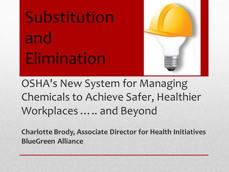 OSHA's New System for Managing Chemicals to Achieve Safer, Healthier Workplaces ….. and Beyond Charlotte Brody, Associate Director for Health Initiatives.