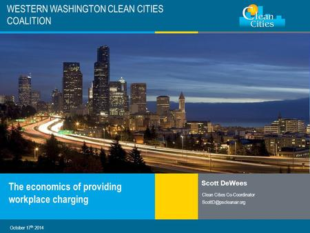 Clean Cities / 1 WESTERN WASHINGTON CLEAN CITIES COALITION The economics of providing workplace charging Scott DeWees Clean Cities Co-Coordinator