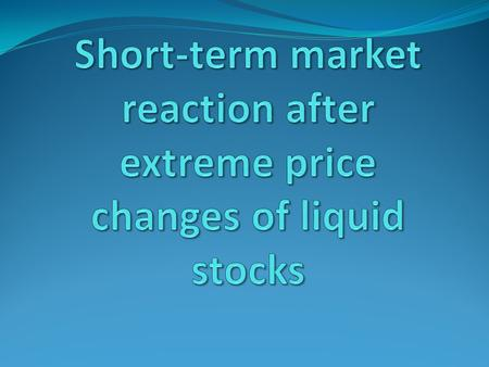Introduction price evolution of liquid stocks after large intraday price change Significant reversal Volatility and volume stay high NYSE-widen bid-ask.