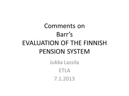 Comments on Barr's EVALUATION OF THE FINNISH PENSION SYSTEM Jukka Lassila ETLA 7.1.2013.