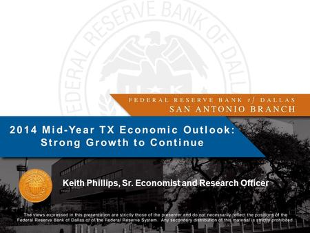 Keith Phillips, Sr. Economist and Research Officer 2014 Mid-Year TX Economic Outlook: Strong Growth to Continue.
