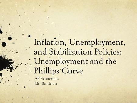 Inflation, Unemployment, and Stabilization Policies: Unemployment and the Phillips Curve AP Economics Mr. Bordelon.