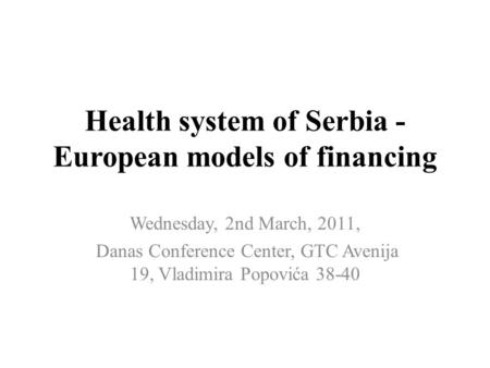 Health system of Serbia - European models of financing Wednesday, 2nd March, 2011, Danas Conference Center, GTC Avenija 19, Vladimira Popovića 38-40.