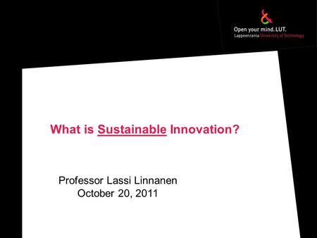 What is Sustainable Innovation? Professor Lassi Linnanen October 20, 2011.