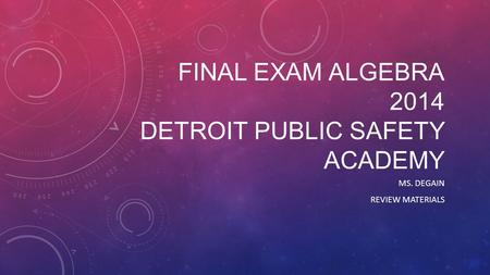 FINAL EXAM ALGEBRA 2014 DETROIT PUBLIC SAFETY ACADEMY MS. DEGAIN REVIEW MATERIALS.