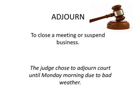ADJOURN To close a meeting or suspend business. The judge chose to adjourn court until Monday morning due to bad weather.