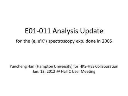 E01-011 Analysis Update for the (e, e'K + ) spectroscopy exp. done in 2005 Yuncheng Han (Hampton University) for HKS-HES Collaboration Jan. 13,