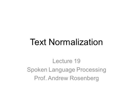 Text Normalization Lecture 19 Spoken Language Processing Prof. Andrew Rosenberg.