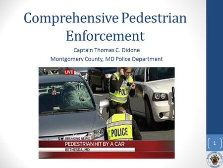 Comprehensive Pedestrian Enforcement Captain Thomas C. Didone Montgomery County, MD Police Department 1.