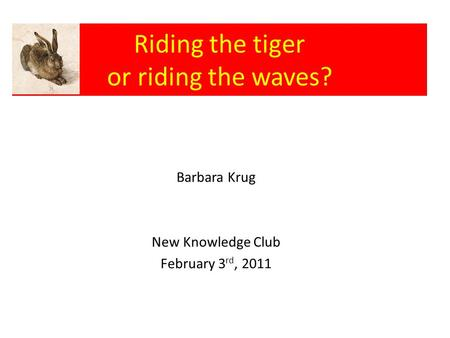 Riding the tiger or riding the waves? Barbara Krug New Knowledge Club February 3 rd, 2011.