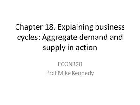 Chapter 18. Explaining business cycles: Aggregate demand and supply in action ECON320 Prof Mike Kennedy.