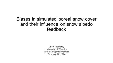 Biases in simulated boreal snow cover and their influence on snow albedo feedback Chad Thackeray University of Waterloo CanSISE Regional Meeting February.