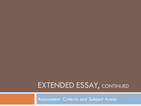 EXTENDED ESSAY, CONTINUED Assessment Criteria and Subject Areas.