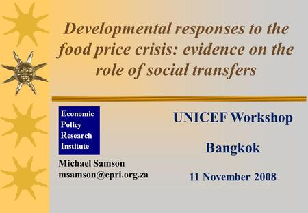 Developmental responses to the food price crisis: evidence on the role of social transfers UNICEF Workshop Bangkok 11 November 2008 Michael Samson